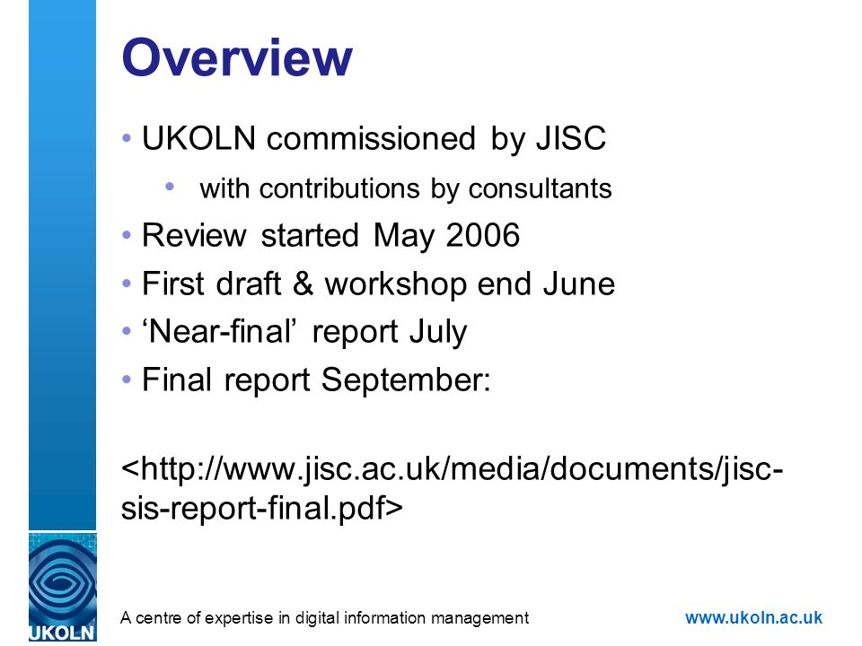 A centre of expertise in digital information managementwww.ukoln.ac.uk Overview UKOLN commissioned by JISC with contributions by consultants Review started May 2006 First draft & workshop end June Near-final report July Final report September: