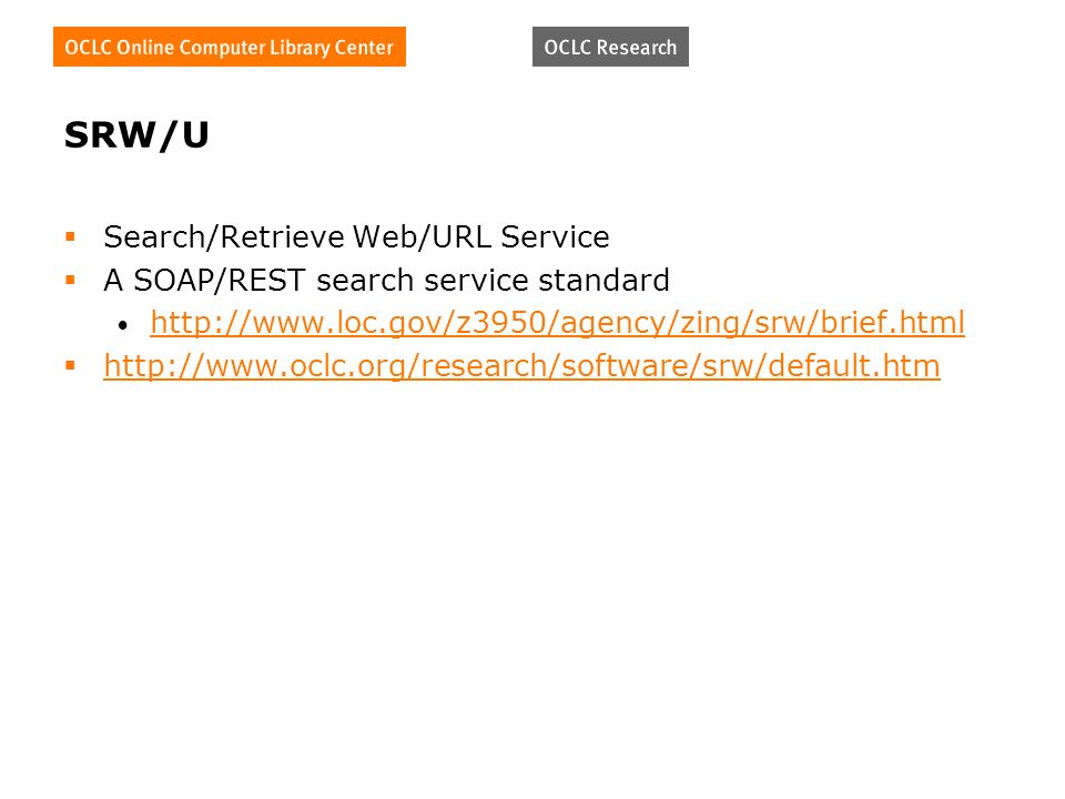 SRW/U Search/Retrieve Web/URL Service A SOAP/REST search service standard http://www.loc.gov/z3950/agency/zing/srw/brief.html http://www.oclc.org/research/software/srw/default.htm