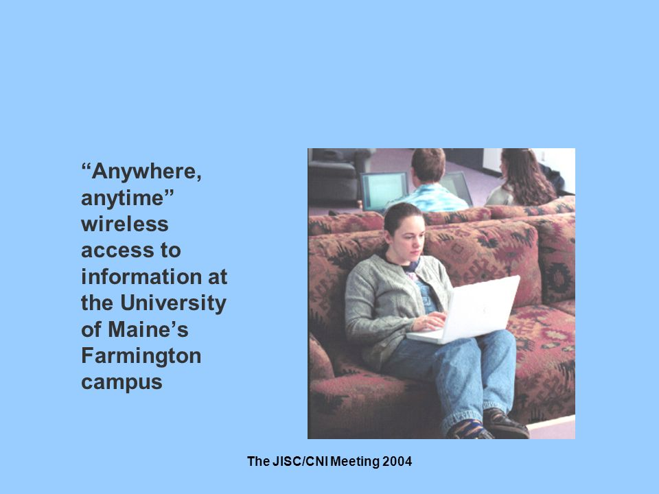 The JISC/CNI Meeting 2004 Anywhere, anytime wireless access to information at the University of Maines Farmington campus