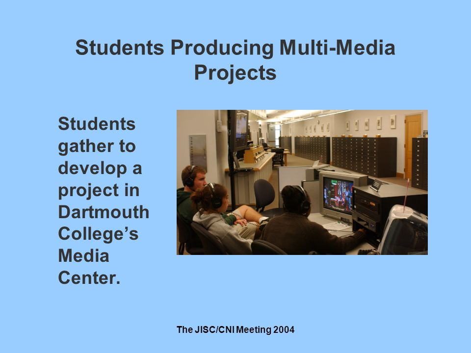 The JISC/CNI Meeting 2004 Students Producing Multi-Media Projects Students gather to develop a project in Dartmouth Colleges Media Center.