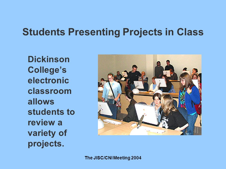 The JISC/CNI Meeting 2004 Students Presenting Projects in Class Dickinson Colleges electronic classroom allows students to review a variety of projects.