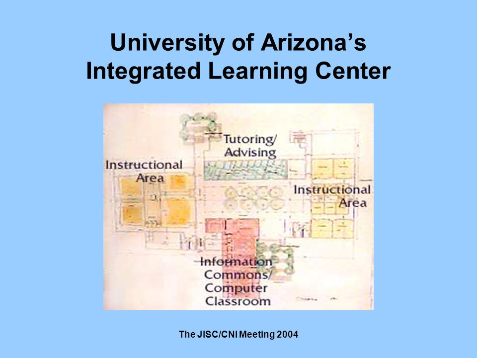 The JISC/CNI Meeting 2004 University of Arizonas Integrated Learning Center