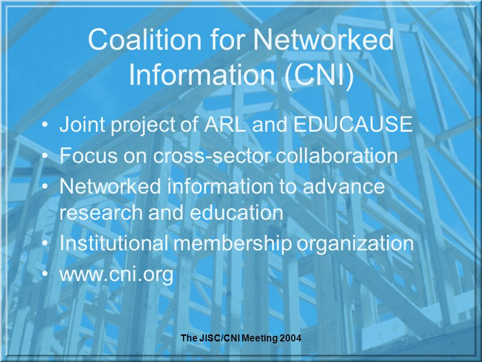 The JISC/CNI Meeting 2004 Coalition for Networked Information (CNI) Joint project of ARL and EDUCAUSE Focus on cross-sector collaboration Networked information to advance research and education Institutional membership organization www.cni.org
