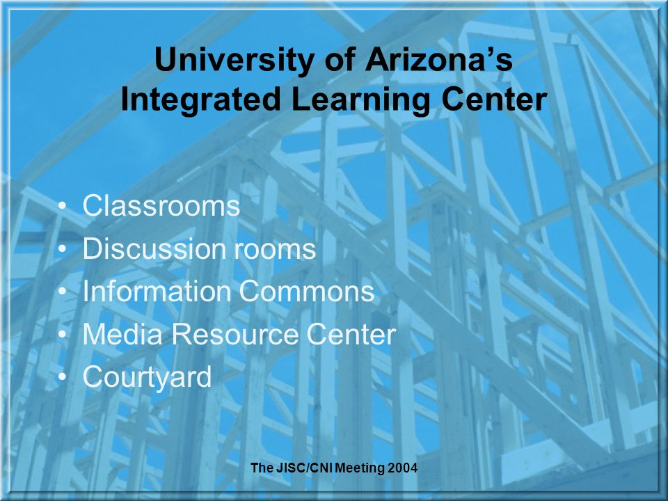 The JISC/CNI Meeting 2004 University of Arizonas Integrated Learning Center Classrooms Discussion rooms Information Commons Media Resource Center Courtyard