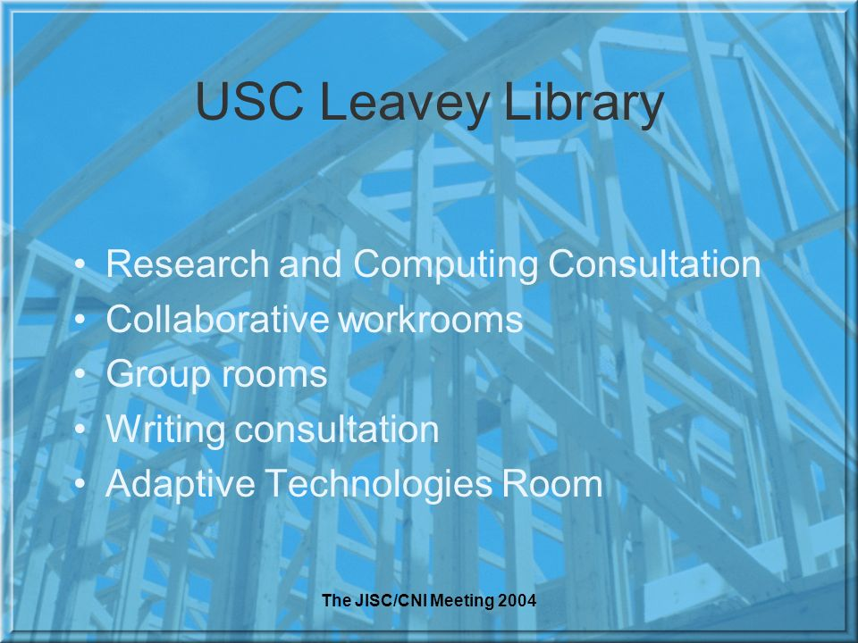The JISC/CNI Meeting 2004 USC Leavey Library Research and Computing Consultation Collaborative workrooms Group rooms Writing consultation Adaptive Technologies Room