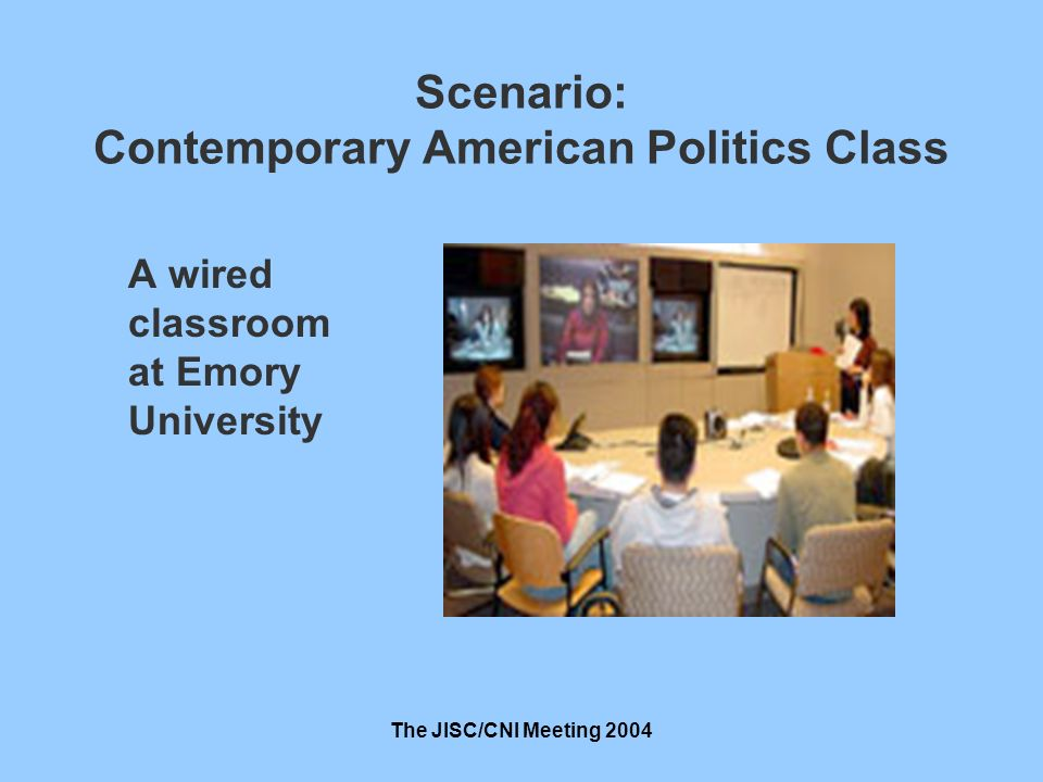 The JISC/CNI Meeting 2004 Scenario: Contemporary American Politics Class A wired classroom at Emory University