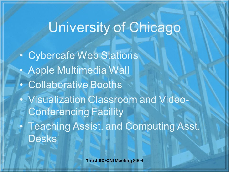 The JISC/CNI Meeting 2004 University of Chicago Cybercafe Web Stations Apple Multimedia Wall Collaborative Booths Visualization Classroom and Video- Conferencing Facility Teaching Assist.