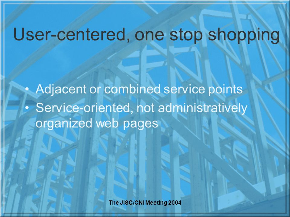 The JISC/CNI Meeting 2004 User-centered, one stop shopping Adjacent or combined service points Service-oriented, not administratively organized web pages