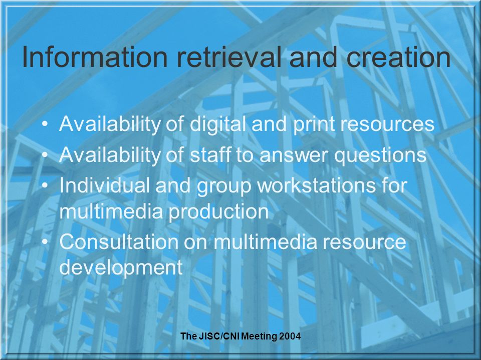The JISC/CNI Meeting 2004 Information retrieval and creation Availability of digital and print resources Availability of staff to answer questions Individual and group workstations for multimedia production Consultation on multimedia resource development