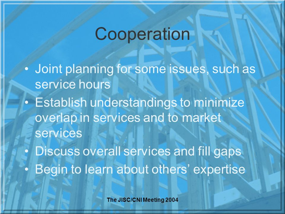 The JISC/CNI Meeting 2004 Cooperation Joint planning for some issues, such as service hours Establish understandings to minimize overlap in services and to market services Discuss overall services and fill gaps Begin to learn about others expertise