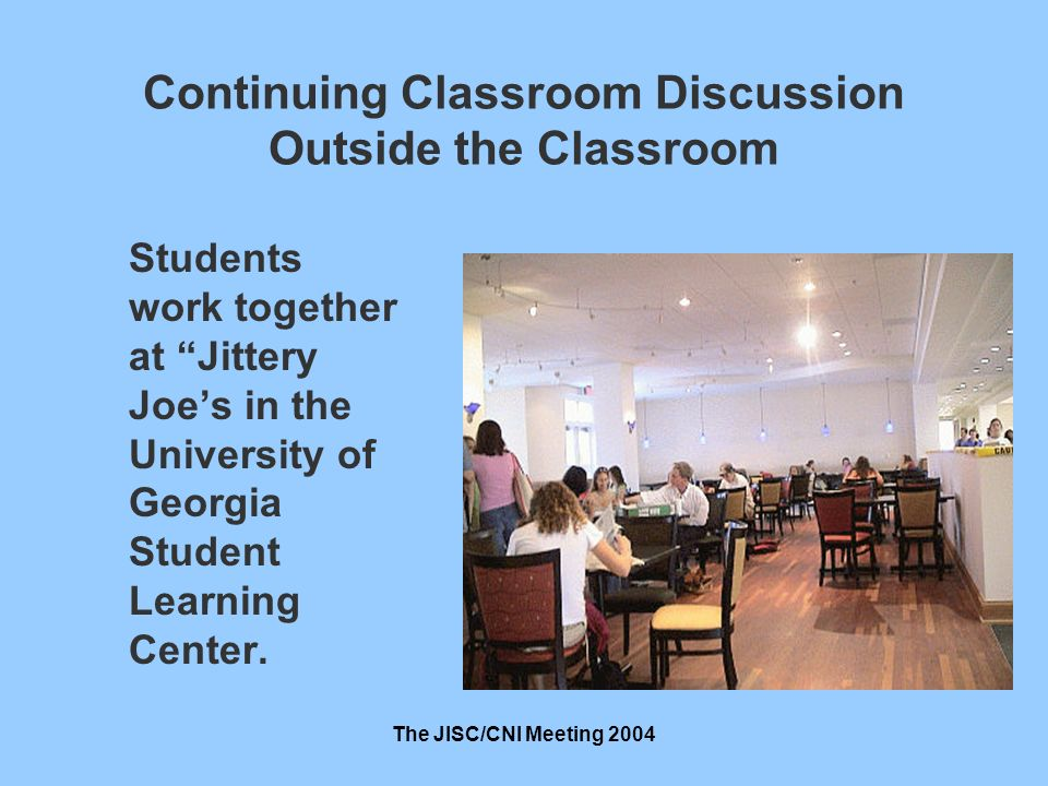 The JISC/CNI Meeting 2004 Continuing Classroom Discussion Outside the Classroom Students work together at Jittery Joes in the University of Georgia Student Learning Center.