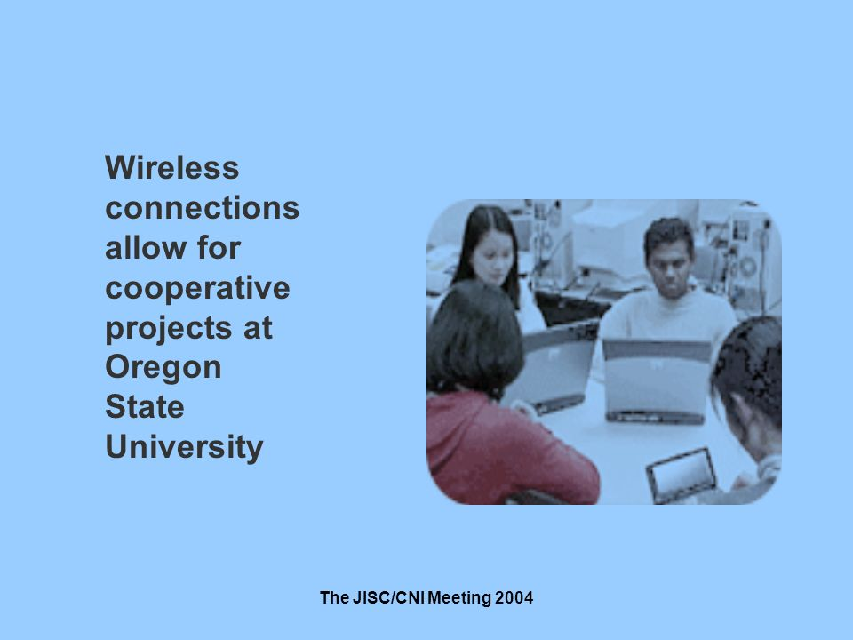 The JISC/CNI Meeting 2004 Wireless connections allow for cooperative projects at Oregon State University