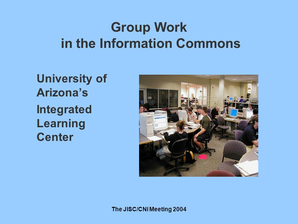 The JISC/CNI Meeting 2004 Group Work in the Information Commons University of Arizonas Integrated Learning Center