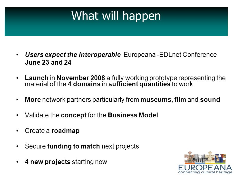 What will happen Users expect the Interoperable Europeana -EDLnet Conference June 23 and 24 Launch in November 2008 a fully working prototype representing the material of the 4 domains in sufficient quantities to work.