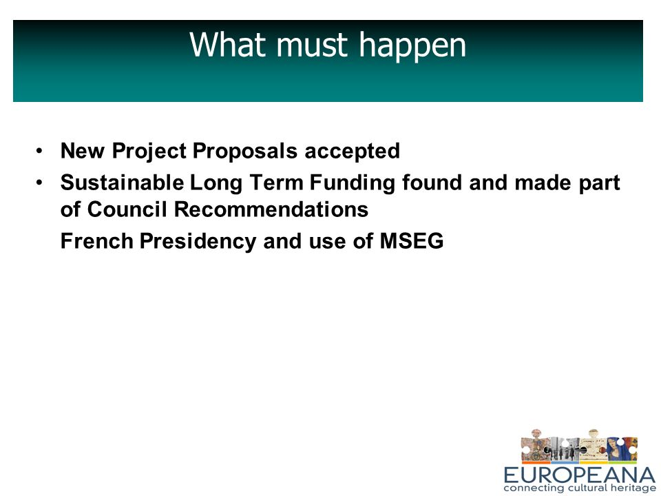 What must happen New Project Proposals accepted Sustainable Long Term Funding found and made part of Council Recommendations French Presidency and use of MSEG