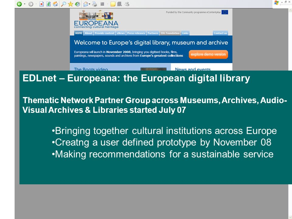 EDLnet – Europeana: the European digital library Thematic Network Partner Group across Museums, Archives, Audio- Visual Archives & Libraries started July 07 Bringing together cultural institutions across Europe Creatng a user defined prototype by November 08 Making recommendations for a sustainable service