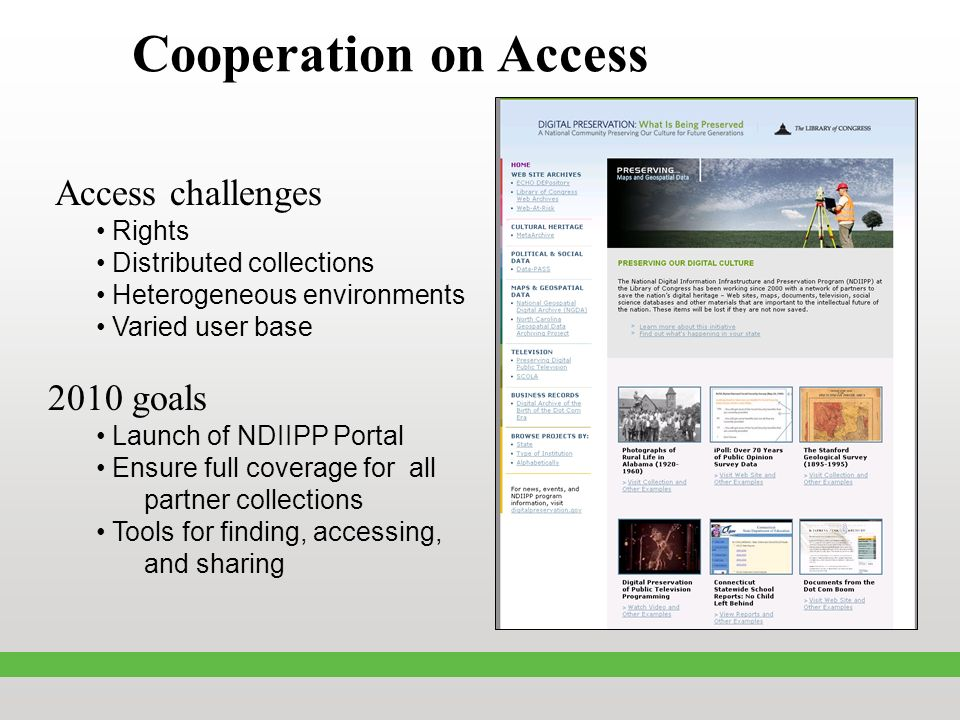Cooperation on Access Access challenges Rights Distributed collections Heterogeneous environments Varied user base 2010 goals Launch of NDIIPP Portal Ensure full coverage for all partner collections Tools for finding, accessing, and sharing