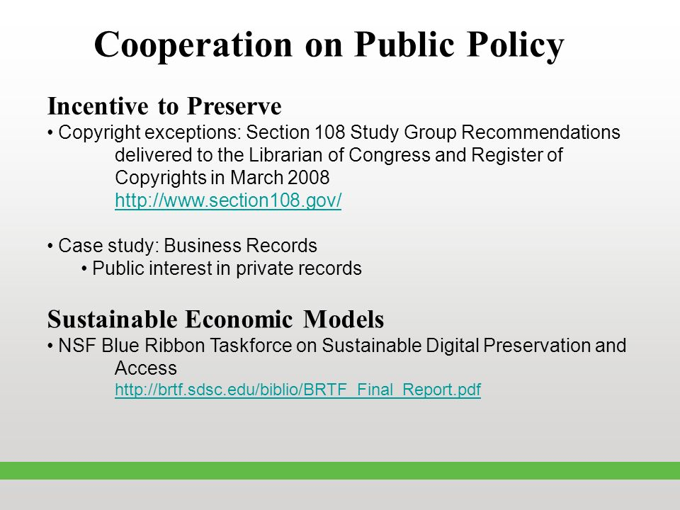 Cooperation on Public Policy Incentive to Preserve Copyright exceptions: Section 108 Study Group Recommendations delivered to the Librarian of Congress and Register of Copyrights in March 2008 http://www.section108.gov/ Case study: Business Records Public interest in private records Sustainable Economic Models NSF Blue Ribbon Taskforce on Sustainable Digital Preservation and Access http://brtf.sdsc.edu/biblio/BRTF_Final_Report.pdf