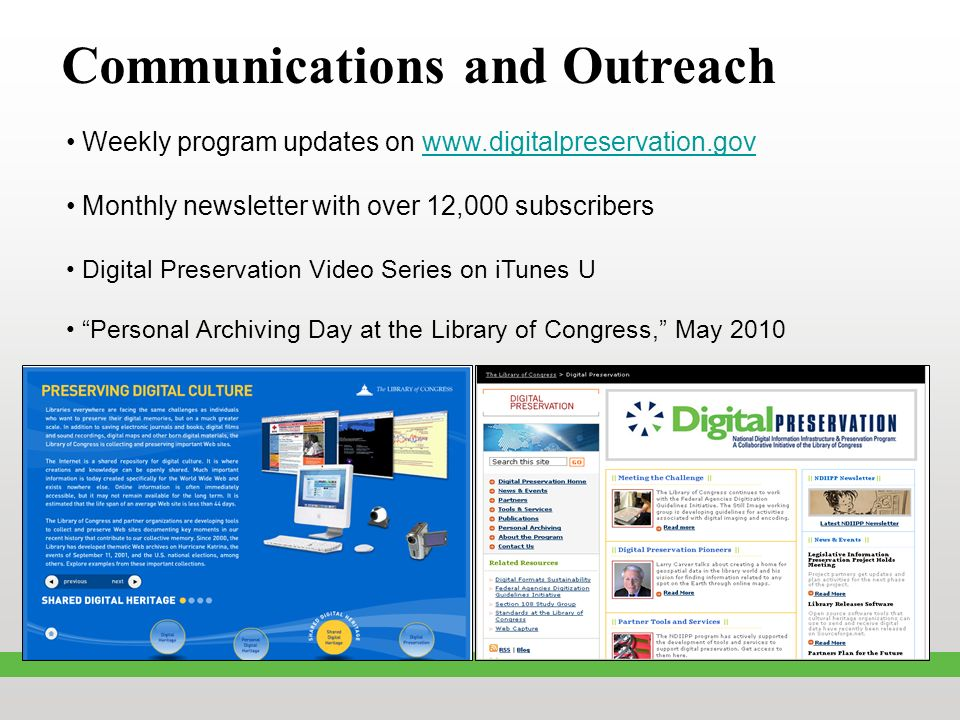 Communications and Outreach Weekly program updates on www.digitalpreservation.govwww.digitalpreservation.gov Monthly newsletter with over 12,000 subscribers Digital Preservation Video Series on iTunes U Personal Archiving Day at the Library of Congress, May 2010