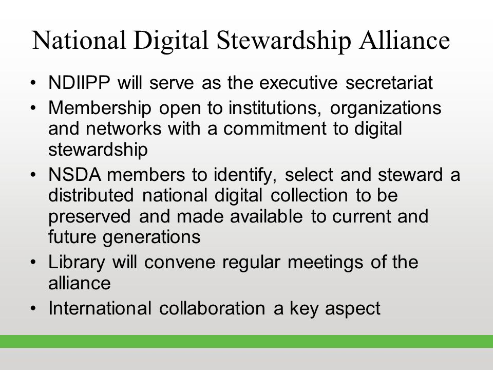 National Digital Stewardship Alliance NDIIPP will serve as the executive secretariat Membership open to institutions, organizations and networks with a commitment to digital stewardship NSDA members to identify, select and steward a distributed national digital collection to be preserved and made available to current and future generations Library will convene regular meetings of the alliance International collaboration a key aspect