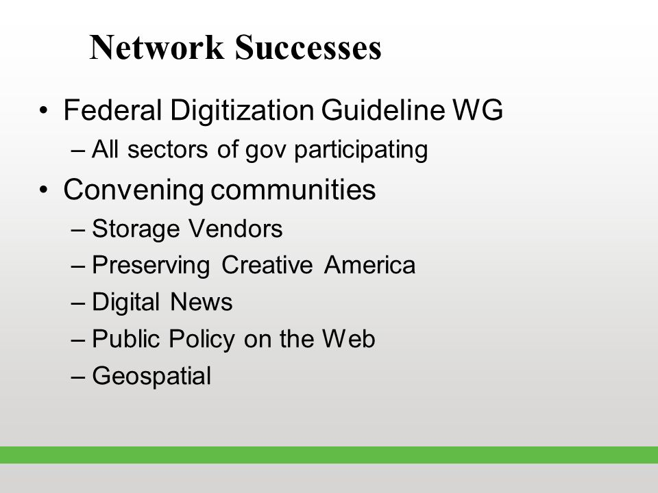 Network Successes Federal Digitization Guideline WG –All sectors of gov participating Convening communities –Storage Vendors –Preserving Creative America –Digital News –Public Policy on the Web –Geospatial