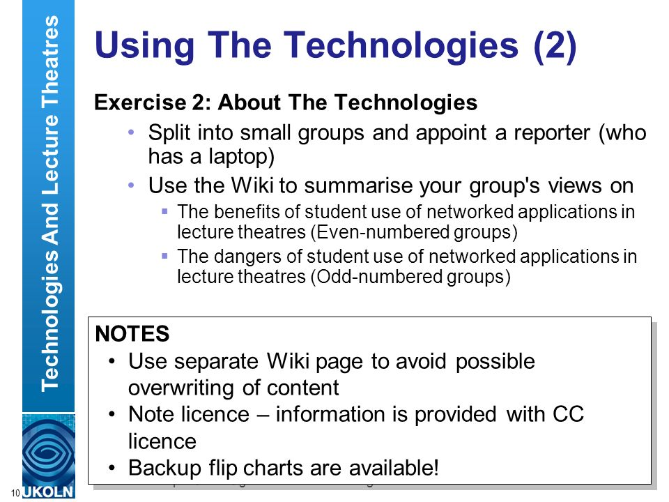 A centre of expertise in digital information managementwww.ukoln.ac.uk 10 Using The Technologies (2) Exercise 2: About The Technologies Split into small groups and appoint a reporter (who has a laptop) Use the Wiki to summarise your group s views on The benefits of student use of networked applications in lecture theatres (Even-numbered groups) The dangers of student use of networked applications in lecture theatres (Odd-numbered groups) Technologies And Lecture Theatres NOTES Use separate Wiki page to avoid possible overwriting of content Note licence – information is provided with CC licence Backup flip charts are available.