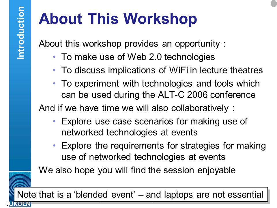 A centre of expertise in digital information managementwww.ukoln.ac.uk 3 About This Workshop About this workshop provides an opportunity : To make use of Web 2.0 technologies To discuss implications of WiFi in lecture theatres To experiment with technologies and tools which can be used during the ALT-C 2006 conference And if we have time we will also collaboratively : Explore use case scenarios for making use of networked technologies at events Explore the requirements for strategies for making use of networked technologies at events We also hope you will find the session enjoyable Introduction Note that is a blended event – and laptops are not essential