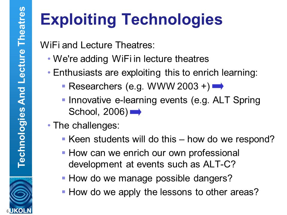 A centre of expertise in digital information managementwww.ukoln.ac.uk 6 Exploiting Technologies WiFi and Lecture Theatres: We re adding WiFi in lecture theatres Enthusiasts are exploiting this to enrich learning: Researchers (e.g.