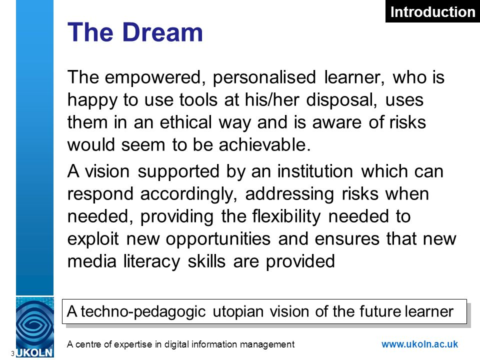 A centre of expertise in digital information managementwww.ukoln.ac.uk 3 The Dream The empowered, personalised learner, who is happy to use tools at his/her disposal, uses them in an ethical way and is aware of risks would seem to be achievable.