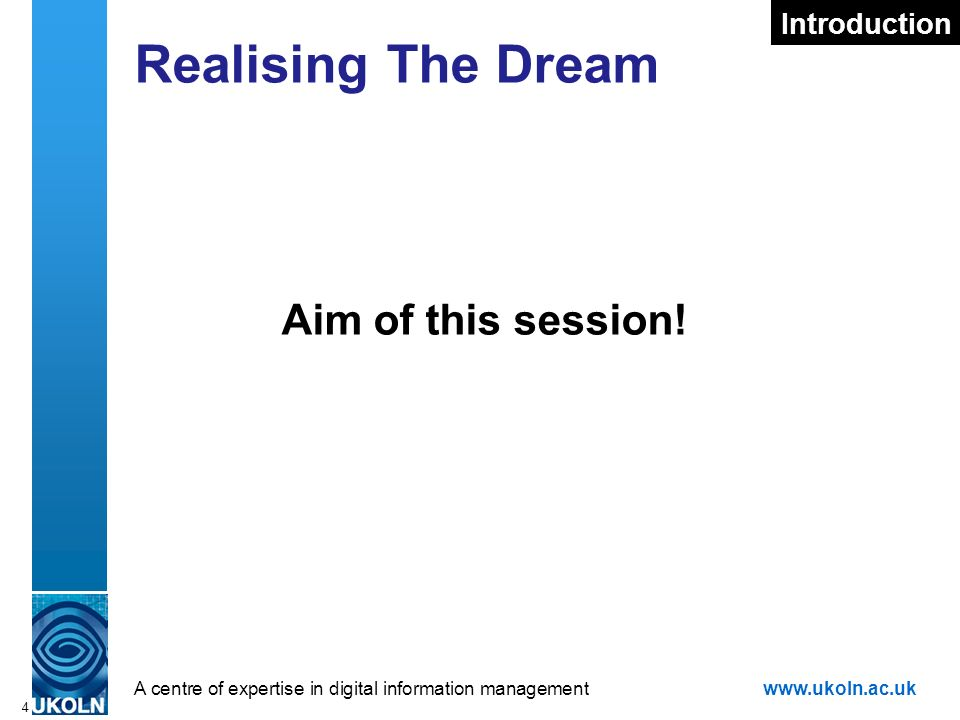 A centre of expertise in digital information managementwww.ukoln.ac.uk 4 Realising The Dream Aim of this session.