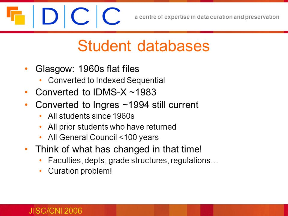 a centre of expertise in data curation and preservation JISC/CNI 2006 Student databases Glasgow: 1960s flat files Converted to Indexed Sequential Converted to IDMS-X ~1983 Converted to Ingres ~1994 still current All students since 1960s All prior students who have returned All General Council <100 years Think of what has changed in that time.