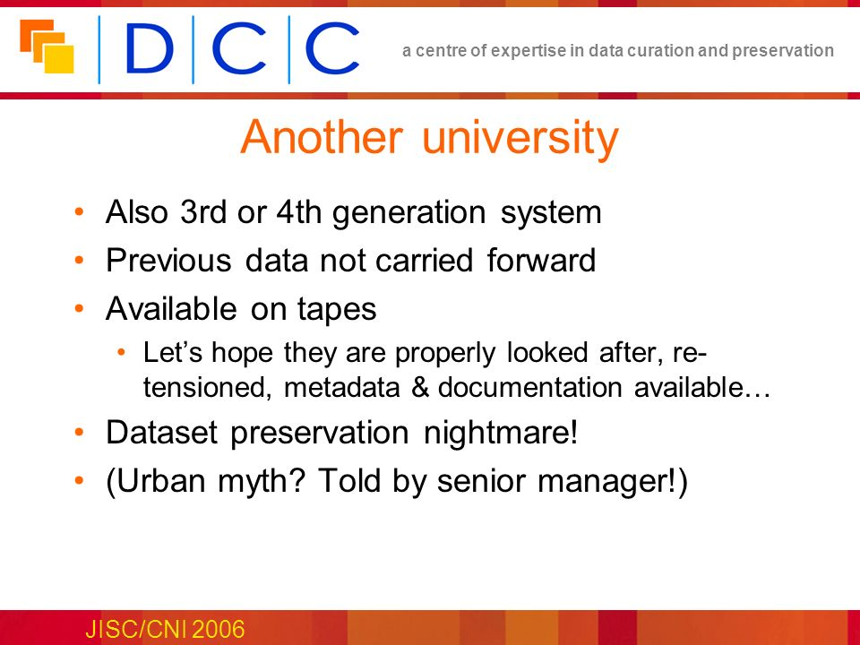 a centre of expertise in data curation and preservation JISC/CNI 2006 Another university Also 3rd or 4th generation system Previous data not carried forward Available on tapes Lets hope they are properly looked after, re- tensioned, metadata & documentation available… Dataset preservation nightmare.