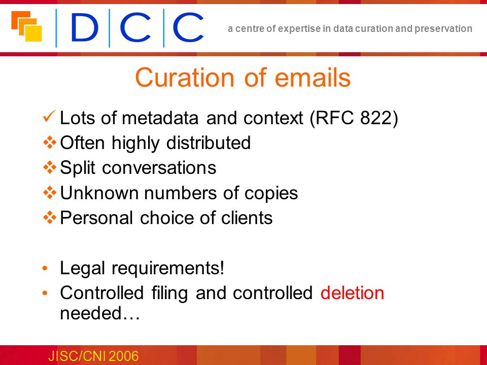 a centre of expertise in data curation and preservation JISC/CNI 2006 Curation of emails Lots of metadata and context (RFC 822) Often highly distributed Split conversations Unknown numbers of copies Personal choice of clients Legal requirements.