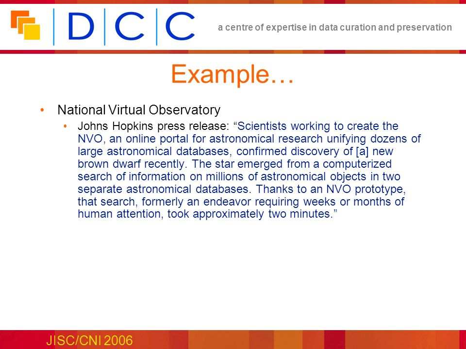 a centre of expertise in data curation and preservation JISC/CNI 2006 Example… National Virtual Observatory Johns Hopkins press release: Scientists working to create the NVO, an online portal for astronomical research unifying dozens of large astronomical databases, confirmed discovery of [a] new brown dwarf recently.