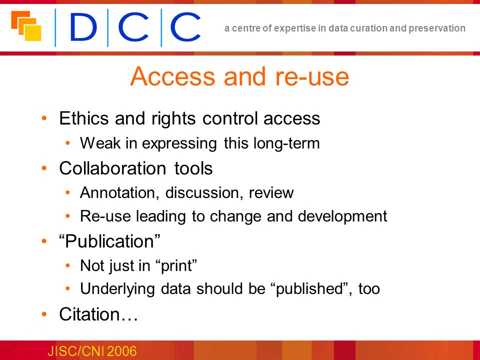 a centre of expertise in data curation and preservation JISC/CNI 2006 Access and re-use Ethics and rights control access Weak in expressing this long-term Collaboration tools Annotation, discussion, review Re-use leading to change and development Publication Not just in print Underlying data should be published, too Citation…