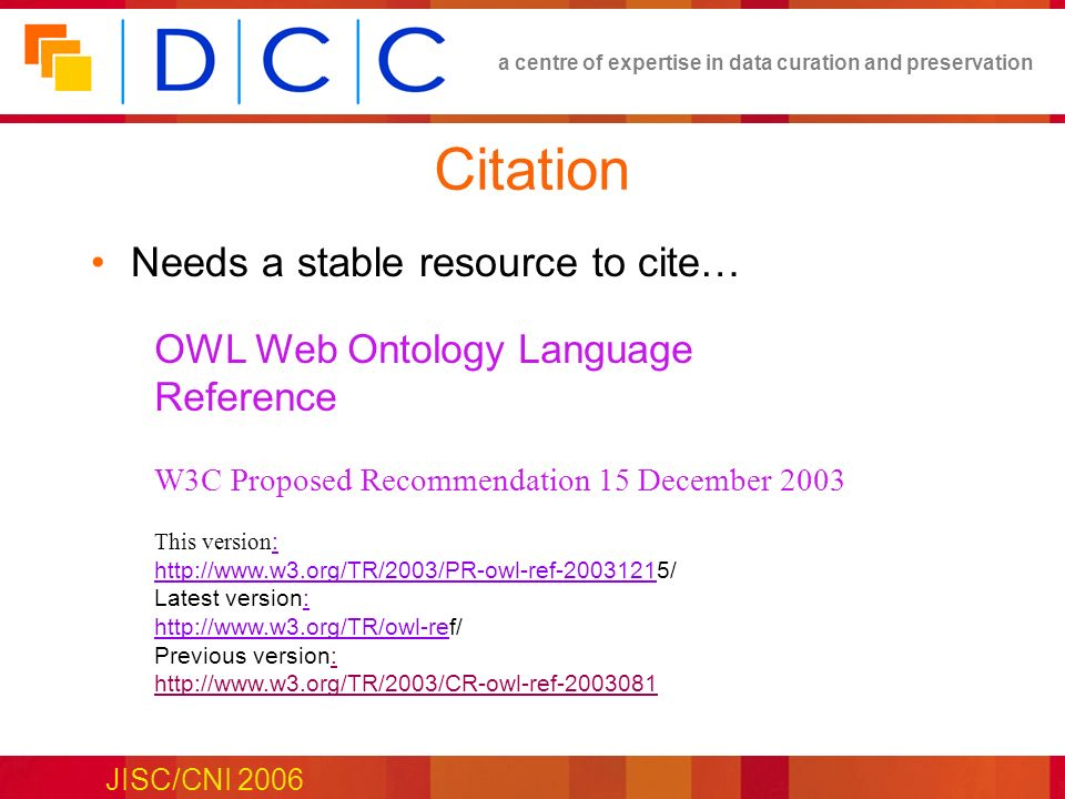 a centre of expertise in data curation and preservation JISC/CNI 2006 Citation OWL Web Ontology Language Reference W3C Proposed Recommendation 15 December 2003 This version : http://www.w3.org/TR/2003/PR-owl-ref-20031215/ Latest version: http://www.w3.org/TR/owl-ref/ Previous version: http://www.w3.org/TR/2003/CR-owl-ref-2003081 Needs a stable resource to cite…