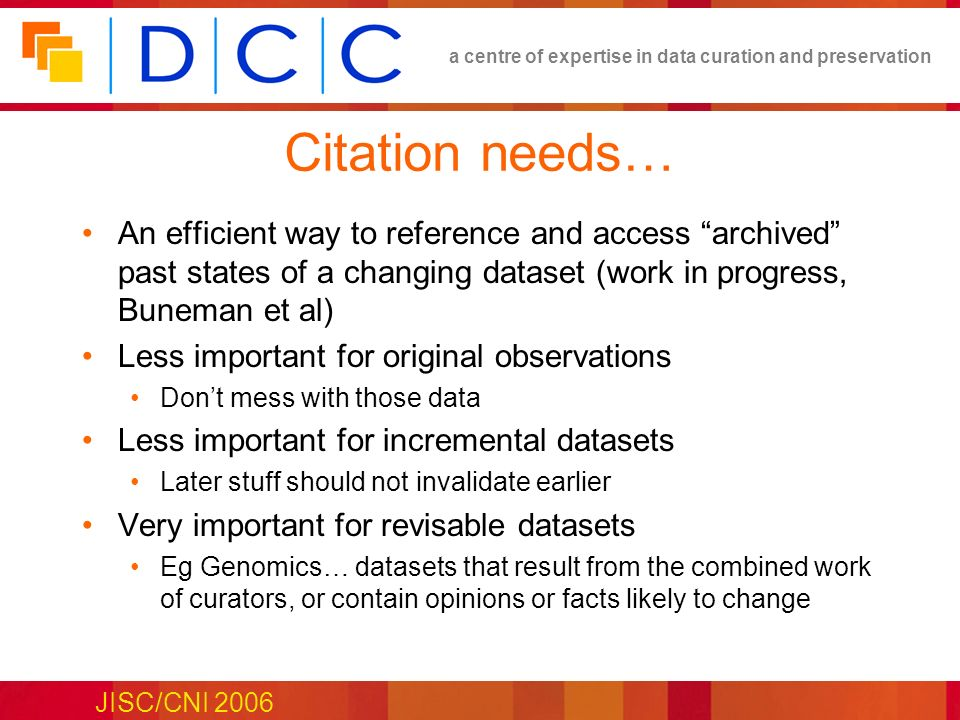 a centre of expertise in data curation and preservation JISC/CNI 2006 Citation needs… An efficient way to reference and access archived past states of a changing dataset (work in progress, Buneman et al) Less important for original observations Dont mess with those data Less important for incremental datasets Later stuff should not invalidate earlier Very important for revisable datasets Eg Genomics… datasets that result from the combined work of curators, or contain opinions or facts likely to change