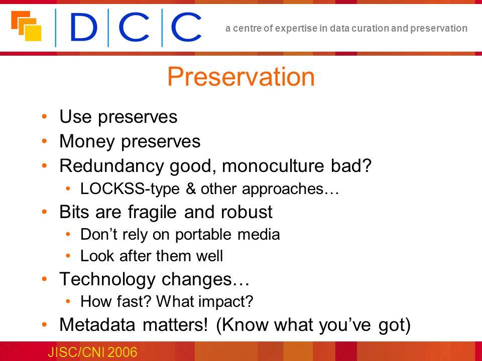 a centre of expertise in data curation and preservation JISC/CNI 2006 Preservation Use preserves Money preserves Redundancy good, monoculture bad.