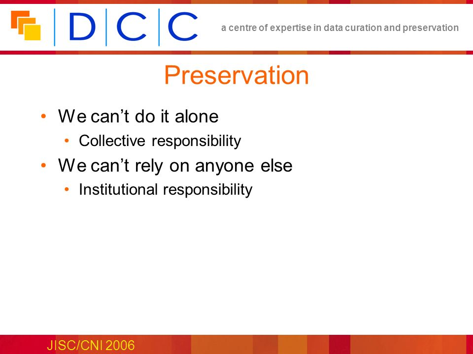 a centre of expertise in data curation and preservation JISC/CNI 2006 Preservation We cant do it alone Collective responsibility We cant rely on anyone else Institutional responsibility