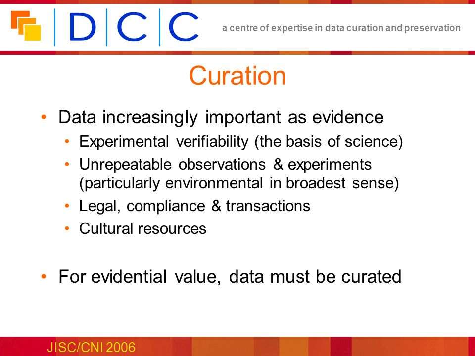 a centre of expertise in data curation and preservation JISC/CNI 2006 Curation Data increasingly important as evidence Experimental verifiability (the basis of science) Unrepeatable observations & experiments (particularly environmental in broadest sense) Legal, compliance & transactions Cultural resources For evidential value, data must be curated