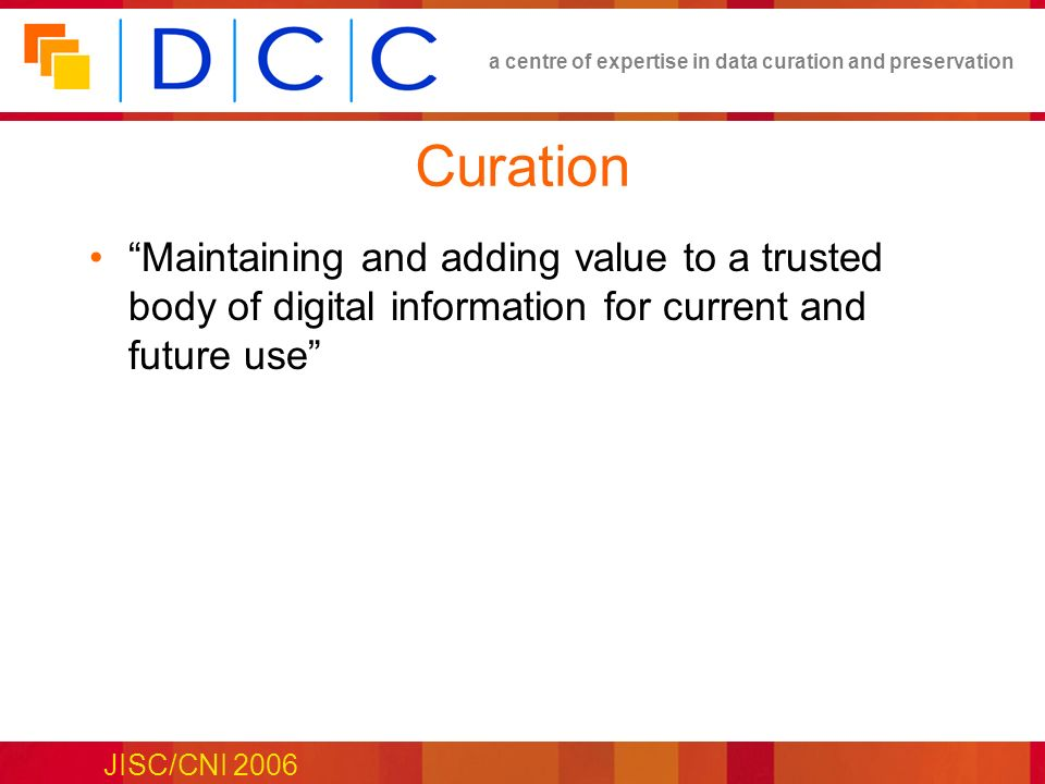 a centre of expertise in data curation and preservation JISC/CNI 2006 Curation Maintaining and adding value to a trusted body of digital information for current and future use
