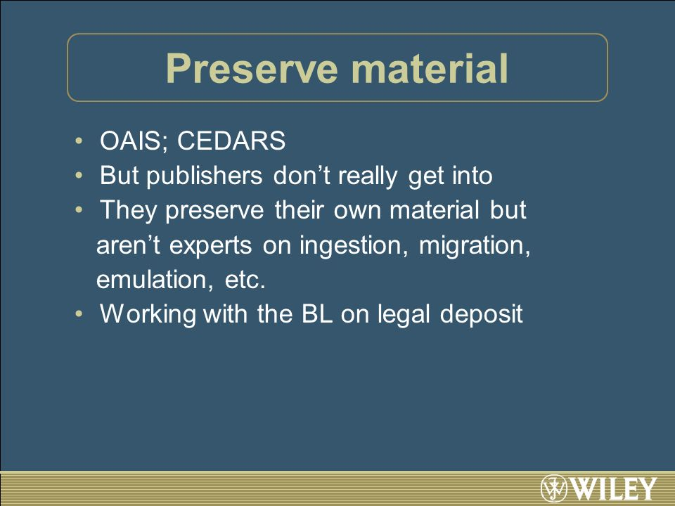 Preserve material OAIS; CEDARS But publishers dont really get into They preserve their own material but arent experts on ingestion, migration, emulation, etc.