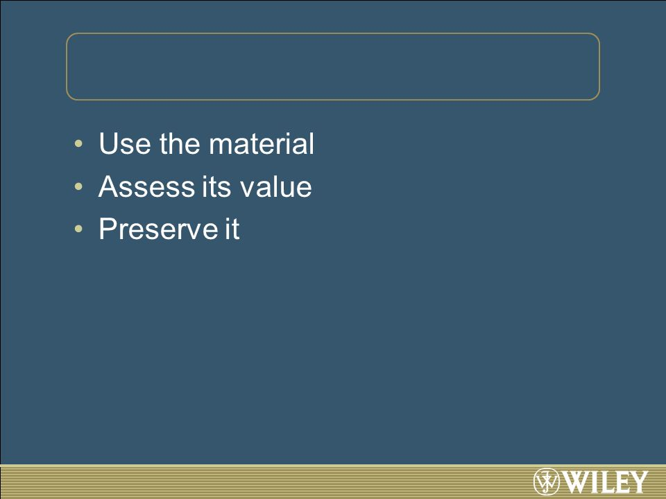 Use the material Assess its value Preserve it