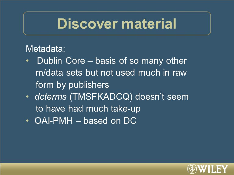 Discover material Metadata: Dublin Core – basis of so many other m/data sets but not used much in raw form by publishers dcterms (TMSFKADCQ) doesnt seem to have had much take-up OAI-PMH – based on DC