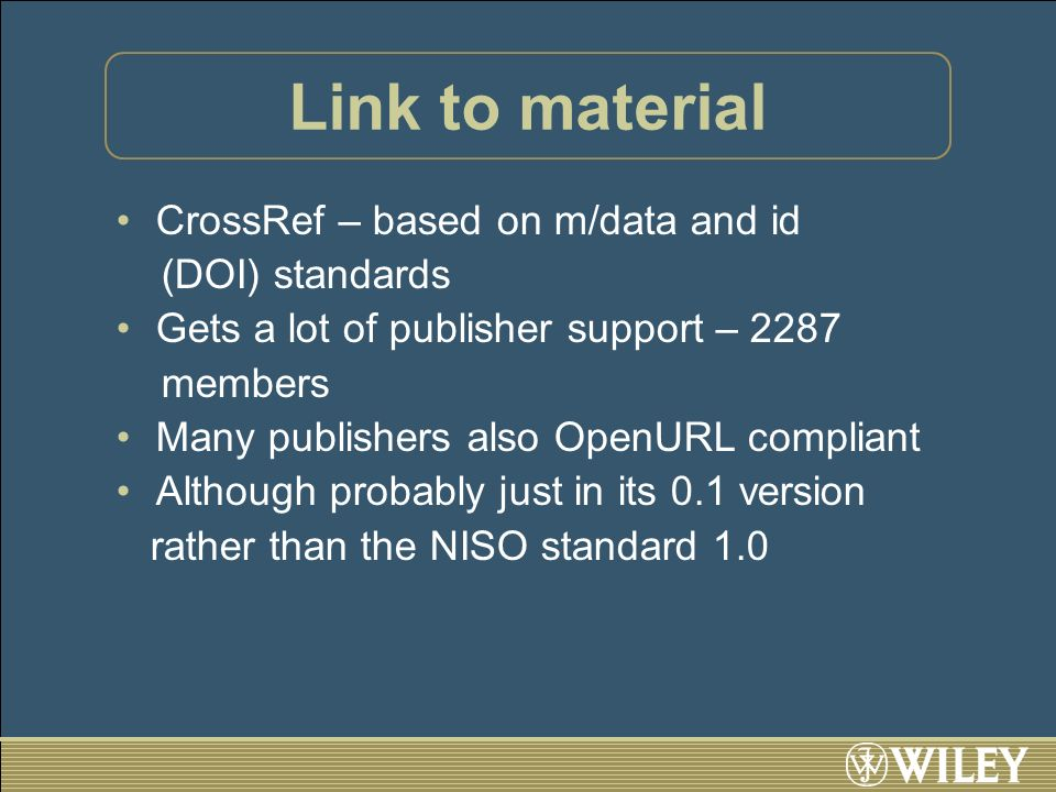 Link to material CrossRef – based on m/data and id (DOI) standards Gets a lot of publisher support – 2287 members Many publishers also OpenURL compliant Although probably just in its 0.1 version rather than the NISO standard 1.0