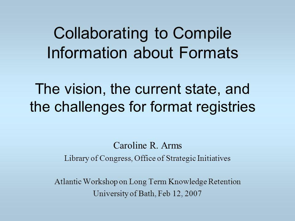 Collaborating to Compile Information about Formats The vision, the current state, and the challenges for format registries Caroline R.
