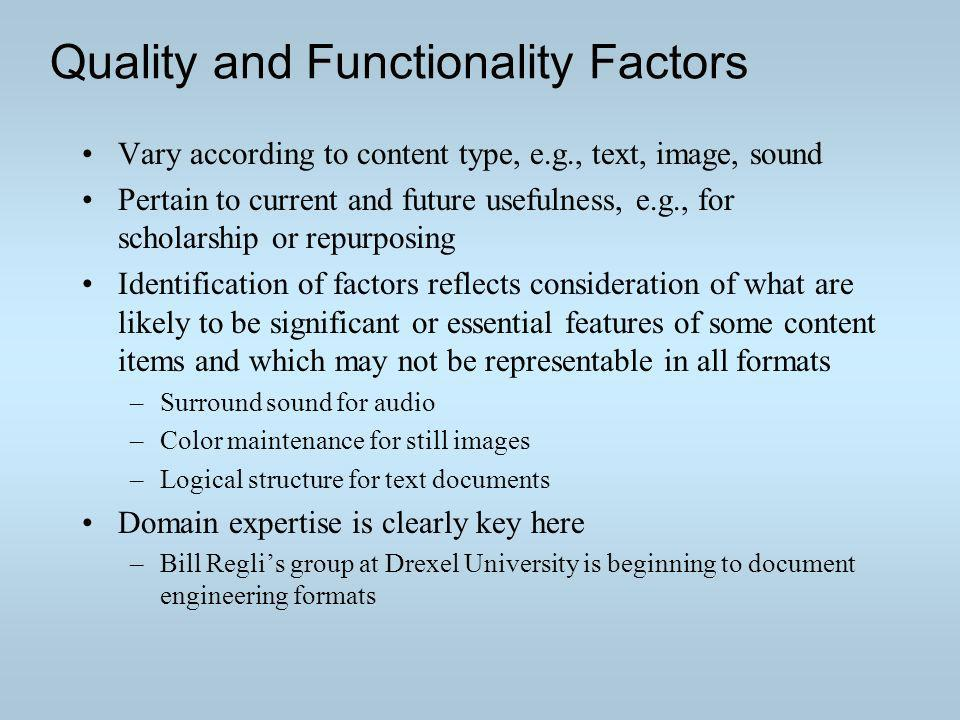 Quality and Functionality Factors Vary according to content type, e.g., text, image, sound Pertain to current and future usefulness, e.g., for scholarship or repurposing Identification of factors reflects consideration of what are likely to be significant or essential features of some content items and which may not be representable in all formats –Surround sound for audio –Color maintenance for still images –Logical structure for text documents Domain expertise is clearly key here –Bill Reglis group at Drexel University is beginning to document engineering formats