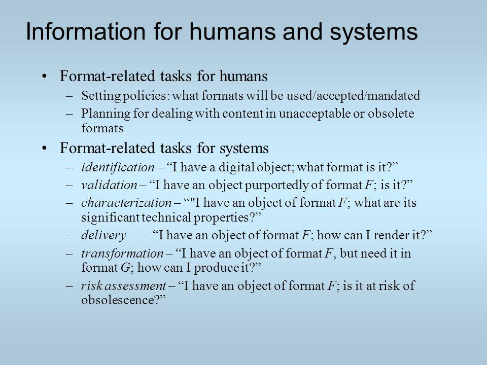 Information for humans and systems Format-related tasks for humans –Setting policies: what formats will be used/accepted/mandated –Planning for dealing with content in unacceptable or obsolete formats Format-related tasks for systems –identification – I have a digital object; what format is it.