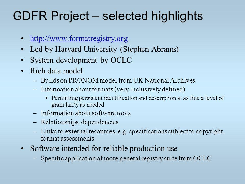 GDFR Project – selected highlights http://www.formatregistry.org Led by Harvard University (Stephen Abrams) System development by OCLC Rich data model –Builds on PRONOM model from UK National Archives –Information about formats (very inclusively defined) Permitting persistent identification and description at as fine a level of granularity as needed –Information about software tools –Relationships, dependencies –Links to external resources, e.g.