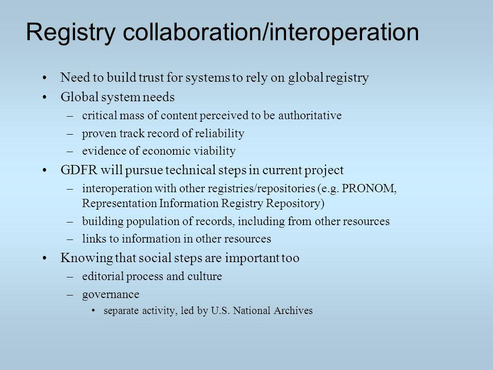 Registry collaboration/interoperation Need to build trust for systems to rely on global registry Global system needs –critical mass of content perceived to be authoritative –proven track record of reliability –evidence of economic viability GDFR will pursue technical steps in current project –interoperation with other registries/repositories (e.g.
